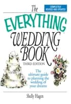 The Everything Wedding Book - The Ultimate Guide to Planning the Wedding of Your Dreams ebook by Shelly Hagen