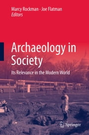 Archaeology in Society - Its Relevance in the Modern World ebook by Marcy Rockman,Joe Flatman