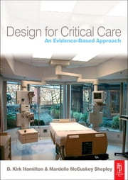 Design for Critical Care - An Evidence-Based Approach ebook by Mardelle McCuskey Shepley,D. Kirk Hamilton
