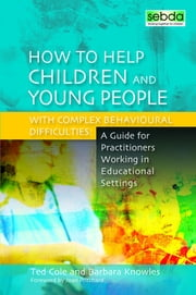 How to Help Children and Young People with Complex Behavioural Difficulties - A Guide for Practitioners Working in Educational Settings ebook by Barbara Knowles,Ted Cole,Joan Pritchard