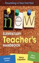 The New Elementary Teacher's Handbook - Flourishing in Your First Year ebook by Kathleen Jonson, Nancy Cappelloni, Mary Niesyn