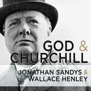 God and Churchill - How the Great Leader's Sense of Divine Destiny Changed His Troubled World and Offers Hope for Ours audiobook by Wallace Henley, Jonathan Sandys