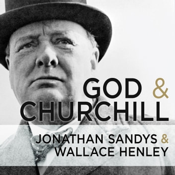 God and Churchill - How the Great Leader's Sense of Divine Destiny Changed His Troubled World and Offers Hope for Ours audiobook by Wallace Henley,Jonathan Sandys