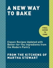 A New Way to Bake - Classic Recipes Updated with Better-for-You Ingredients from the Modern Pantry ebook by Editors of Martha Stewart Living