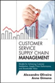 Customer Service Supply Chain Management - Models for Achieving Customer Satisfaction, Supply Chain Performance, and Shareholder Value ebook by Alexandre Oliveira, Anne Gimeno