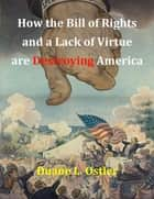 How the Bill of Rights and a Lack of Virtue are Destroying America ebook by Duane L. Ostler