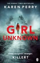 Girl Unknown - The unputdownable SUNDAY TIMES BESTSELLER with a heart stopping twist . . . ebook by Karen Perry