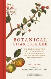 Botanical Shakespeare - An Illustrated Compendium of all the Flowers, Fruits, Herbs, Trees, Seeds, and Grasses Cited by the World's Greatest Playwright ebook by Gerit Quealy,Sumie Hasegawa Collins,Helen Mirren