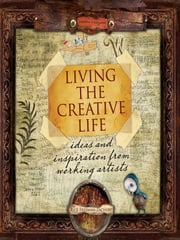 Living the Creative Life: Ideas and Inspirations from Working Artists ebook by Rice Freeman-Zachery
