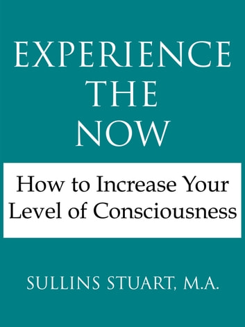 Experience the Now: How to Increase Your Level of Consciousness eBook by Sullins Stuart, M.A.