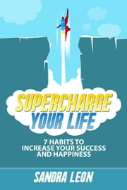 Supercharge Your Life: 7 Habits To Increase Your Success And Happiness ebook by Sandra Leon