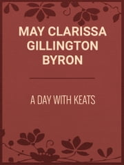 A Day with Keats ebook by May Clarissa Gillington Byron