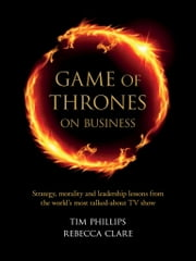 Game of Thrones on Business - Strategy, morality and leadership lessons from the world's most talked about TV show ebook by Tim Phillips,Rebecca Clare