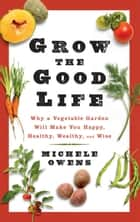 Grow the Good Life ebook by Michele Owens