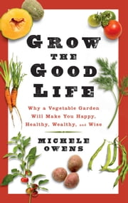 Grow the Good Life - Why a Vegetable Garden Will Make You Happy, Healthy, Wealthy, and Wise ebook by Michele Owens