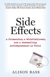 Side Effects - A Prosecutor, a Whistleblower, and a Bestselling Antidepressant on Trial ebook by Alison Bass