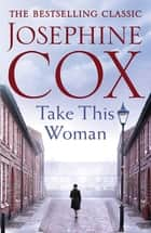 Take this Woman - A moving and utterly compelling coming-of-age saga ebook by Josephine Cox