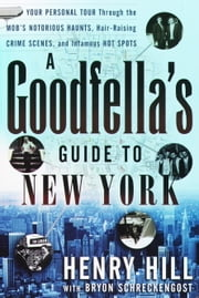 A Goodfella's Guide to New York - Your Personal Tour Through the Mob's Notorious Haunts, Hair-Raising Crime Scenes, and Infamous Hot Spots ebook by Henry Hill, Bryon Schreckengost