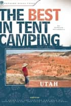 The Best in Tent Camping: Utah - A Guide for Car Campers Who Hate RVs, Concrete Slabs, and Loud Portable Stereos ebook by Jeffrey Steadman