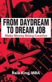 From Daydream to Dream Job - Make Money Being Creative ebook by Raia King