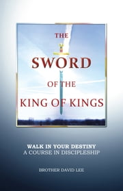 The Sword of the King of Kings - Walk in Your Destiny A Course in Discipleship ebook by Brother David Lee
