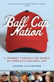 Ball Cap Nation - A Journey Through the World of America's National Hat ebook by Jim Lilliefors