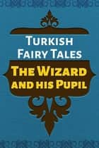 The Wizard and his Pupil ebook by Turkish Fairy Tales