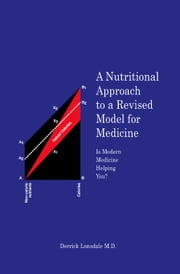 A Nutritional Approach to a Revised Model for Medicine - Is Modern Medicine Helping You? ebook by Derrick Lonsdale M.D.