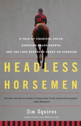 Headless Horsemen - A Tale of Chemical Colts, Subprime Sales Agents, and the Last Kentucky Derby on Steroids ebook by Jim Squires