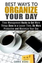Best Ways to Organize Your Day: Time Management Hacks to Get More Things Done in a Lesser Time, Be more Productive and Maximize Your Day - Organize & Declutter ebook by Carrie Hicks