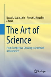The Art of Science - From Perspective Drawing to Quantum Randomness ebook by Rossella Lupacchini,Annarita Angelini