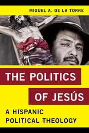 The Politics of Jesús - A Hispanic Political Theology ebook by Miguel A. De La Torre, professor of Social Ethics and Latino/a Studies