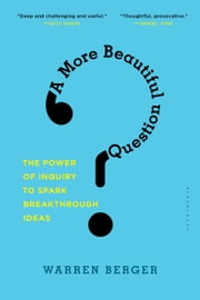 A More Beautiful Question - The Power of Inquiry to Spark Breakthrough Ideas ebook by Warren Berger