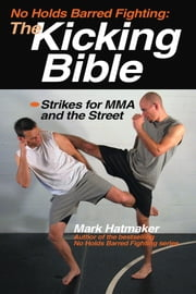 No Holds Barred Fighting: The Kicking Bible - Strikes for MMA and the Street ebook by Mark Hatmaker