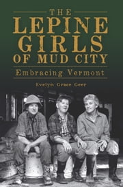 The Lepine Girls of Mud City - Embracing Vermont ebook by Evelyn Grace Geer