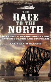 The Race to the North - Rivalry and Record-Breaking in the Golden Age of Stream ebook by David Wragg