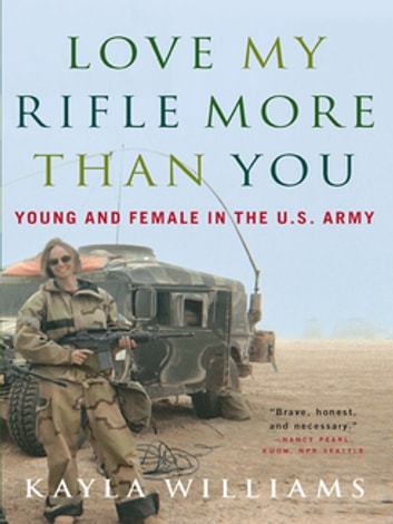 Love My Rifle More than You: Young and Female in the U.S. Army ebook by Kayla Williams,Michael E. Staub