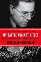 My Battle Against Hitler - Defiance in the Shadow of the Third Reich ebook by Dietrich von Hildebrand, John Henry Crosby