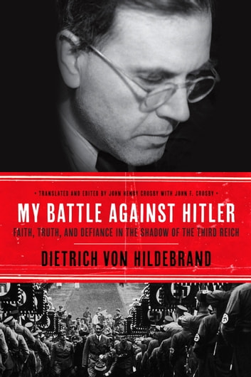 My Battle Against Hitler - Defiance in the Shadow of the Third Reich ebook by Dietrich von Hildebrand,John Henry Crosby