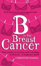 B is for Breast Cancer - From anxiety to recovery and everything in between - a beginner's guide ebook by Christine Hamill
