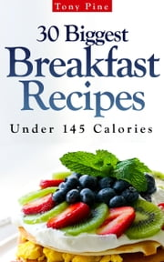 30 Biggest Breakfast Recipes Under 145 Calories ebook by Tony Pine