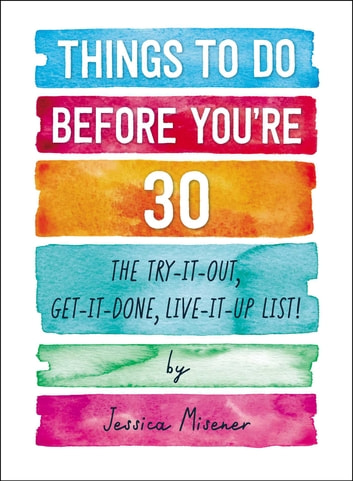 Things to Do Before You're 30 - The Try-It-Out, Get-It-Done, Live-It-Up List! ebook by Jessica Misener