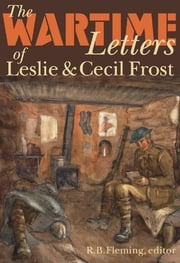 The Wartime Letters of Leslie and Cecil Frost, 1915-1919 ebook by R.B. Fleming