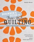 Beginner's Guide to Free-Motion Quilting - 50+ Visual Tutorials to Get You Started • Professional-Quality Results on Your Home Machine ebook by Natalia Bonner