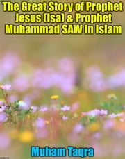 The Great Story of Prophet Jesus (Isa) & Prophet Muhammad SAW In Islam ebook by Muham Taqra