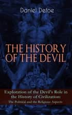 THE HISTORY OF THE DEVIL – Exploration of the Devil's Role in the History of Civilization: The Political and the Religious Aspects - Complemented with the Biography of the Author ebook by Daniel Defoe