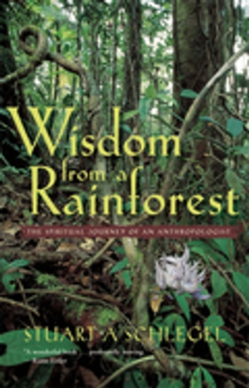 Wisdom from a Rainforest - The Spiritual Journey of an Anthropologist ebook by Stuart Schlegel