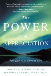 The Power of Appreciation - The Key to a Vibrant Life ebook by Jeannine Lemare Calaba, Psy.D.,Noelle C. Nelson, Ph.D.