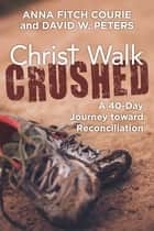 Christ Walk Crushed - A 40-Day Journey toward Reconciliation ebook by Anna Fitch Courie, David W. Peters