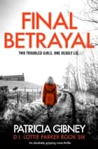 Final Betrayal - An absolutely gripping crime thriller ebook by Patricia Gibney